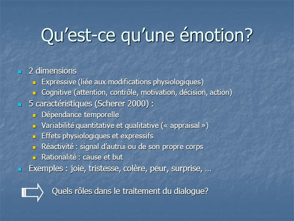 Quest-ce quune émotion? 2 dimensions 2 dimensions Expressive (liée aux modifications physiologiques) Expressive (liée aux modifications physiologiques