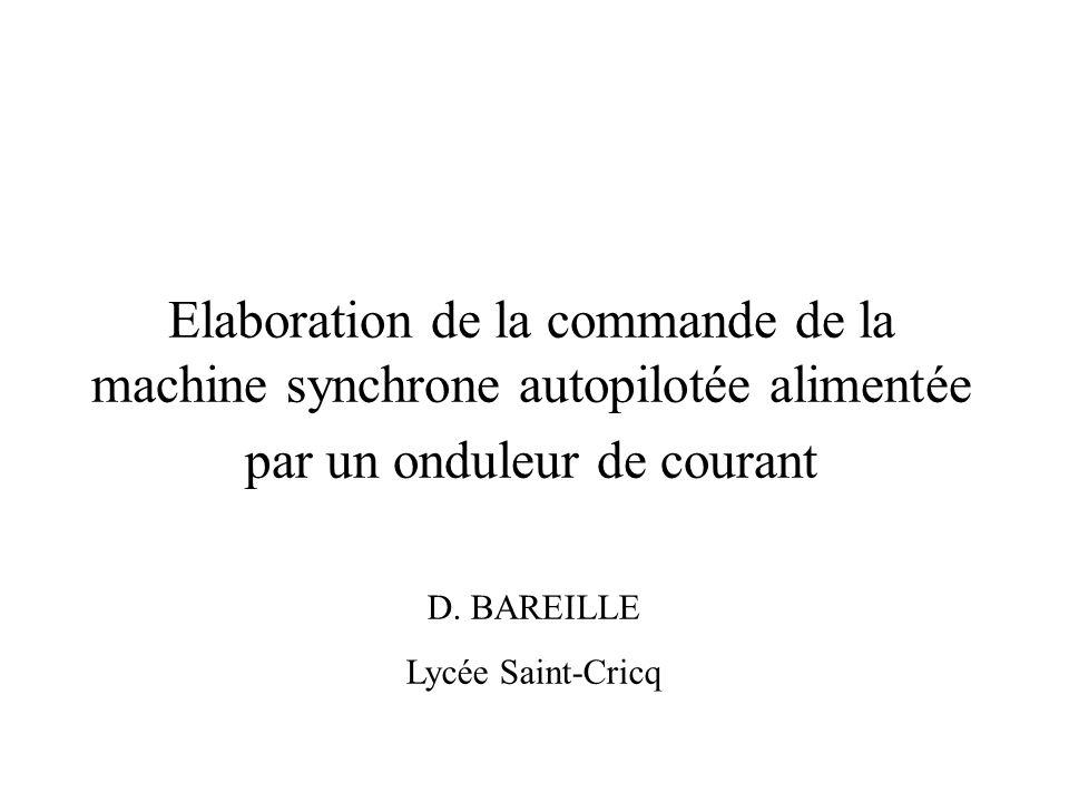 Elaboration de la commande de la machine synchrone autopilotée alimentée par un onduleur de courant D. BAREILLE Lycée Saint-Cricq