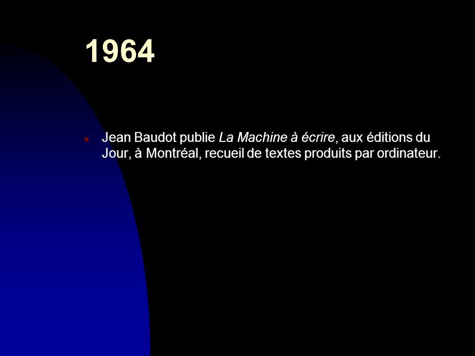 1964 n Jean Baudot publie La Machine à écrire, aux éditions du Jour, à Montréal, recueil de textes produits par ordinateur.