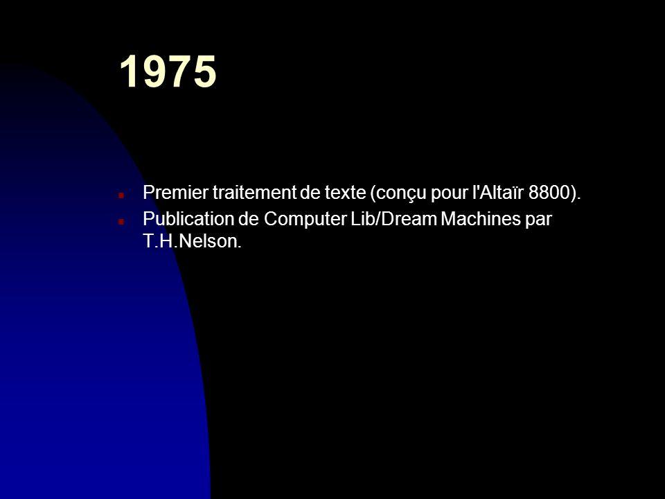 1975 n Premier traitement de texte (conçu pour l'Altaïr 8800). n Publication de Computer Lib/Dream Machines par T.H.Nelson.