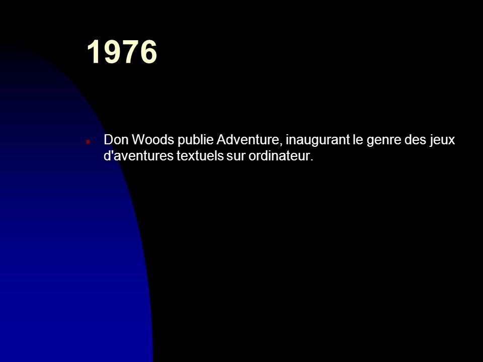 1976 n Don Woods publie Adventure, inaugurant le genre des jeux d'aventures textuels sur ordinateur.