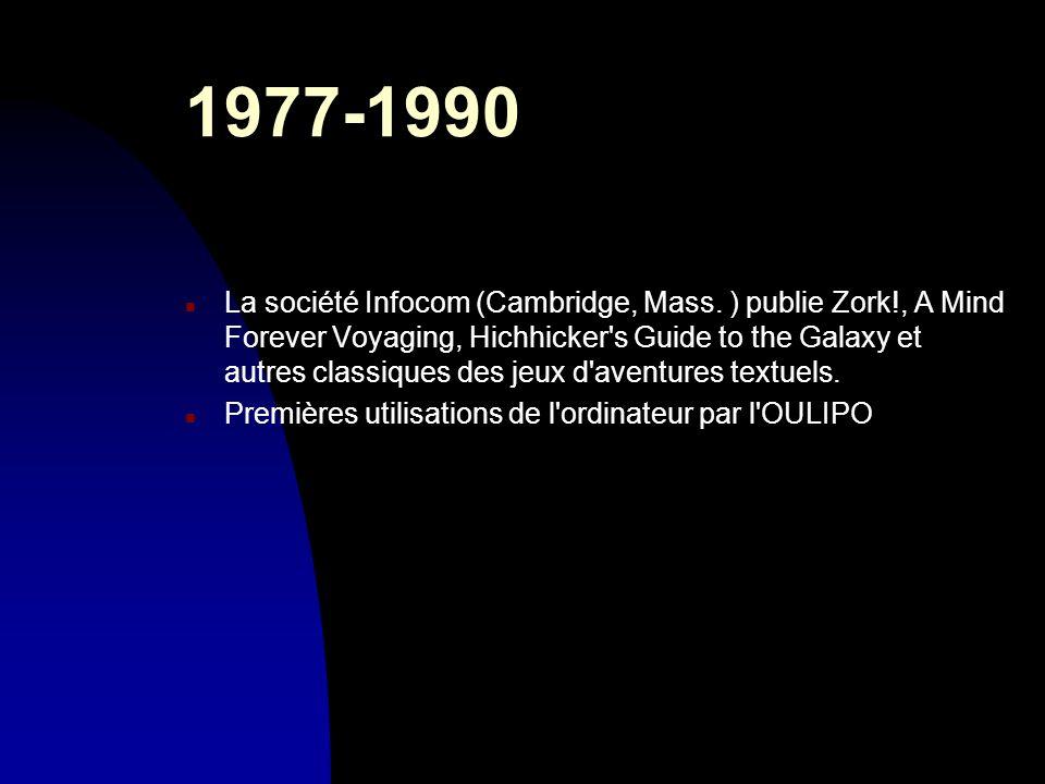 1977-1990 n La société Infocom (Cambridge, Mass. ) publie Zork!, A Mind Forever Voyaging, Hichhicker's Guide to the Galaxy et autres classiques des je