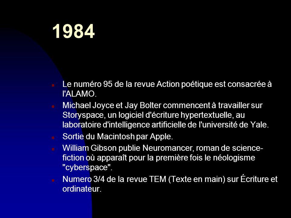 1984 n Le numéro 95 de la revue Action poétique est consacrée à l'ALAMO. n Michael Joyce et Jay Bolter commencent à travailler sur Storyspace, un logi