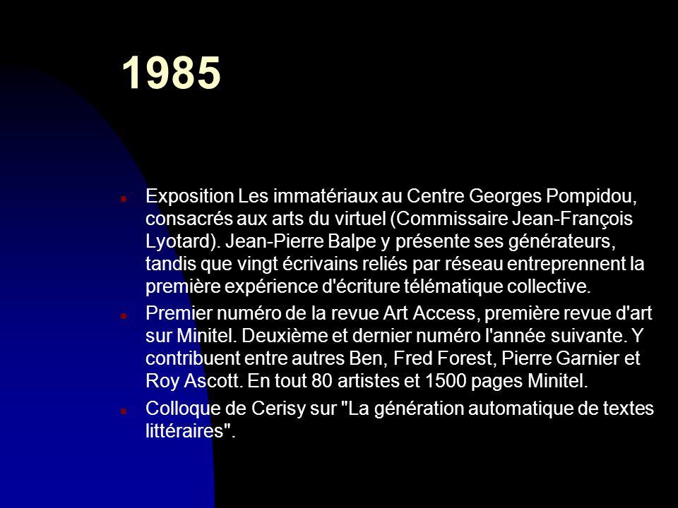 1985 n Exposition Les immatériaux au Centre Georges Pompidou, consacrés aux arts du virtuel (Commissaire Jean-François Lyotard). Jean-Pierre Balpe y p