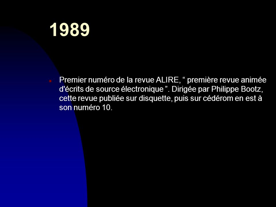 1989 n Premier numéro de la revue ALIRE, première revue animée d'écrits de source électronique. Dirigée par Philippe Bootz, cette revue publiée sur di
