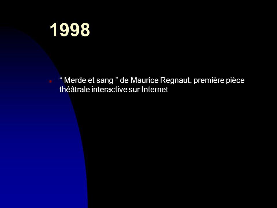 1998 n Merde et sang de Maurice Regnaut, première pièce théâtrale interactive sur Internet