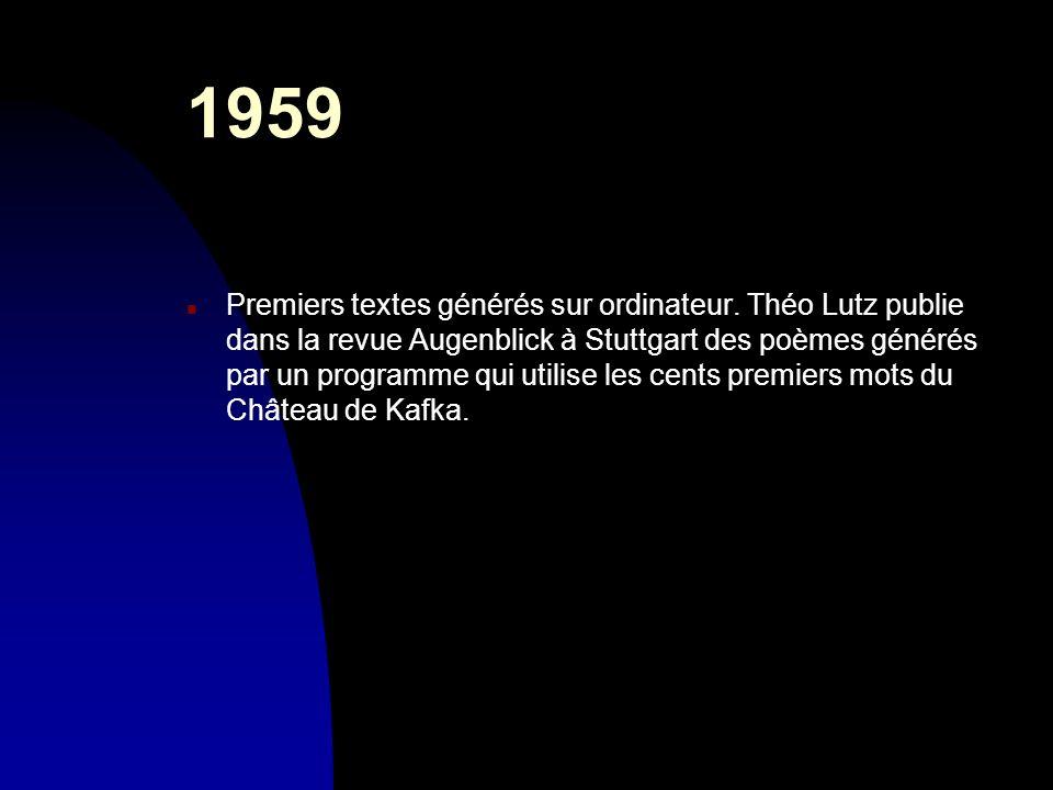 1959 n Premiers textes générés sur ordinateur. Théo Lutz publie dans la revue Augenblick à Stuttgart des poèmes générés par un programme qui utilise l