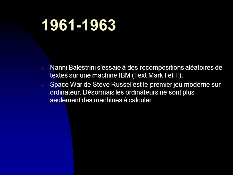 1961-1963 n Nanni Balestrini s'essaie à des recompositions aléatoires de textes sur une machine IBM (Text Mark I et II). n Space War de Steve Russel e