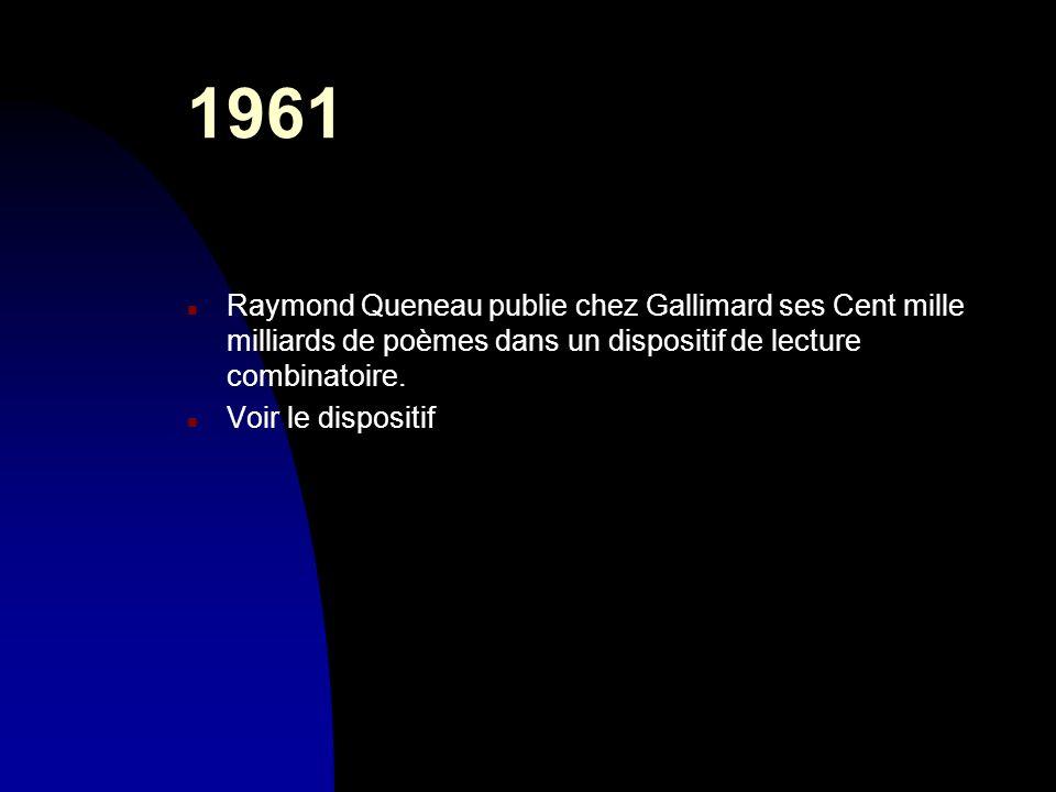 1961 n Raymond Queneau publie chez Gallimard ses Cent mille milliards de poèmes dans un dispositif de lecture combinatoire. n Voir le dispositif