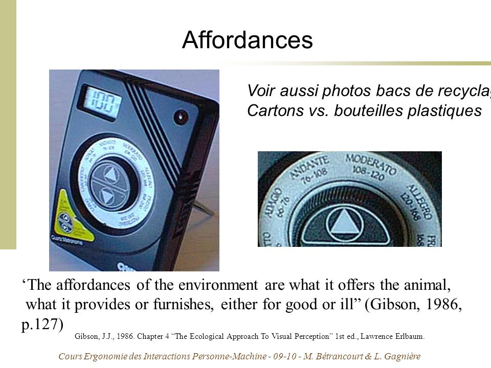 Cours Ergonomie des Interactions Personne-Machine - 09-10 - M. Bétrancourt & L. Gagnière Affordances The affordances of the environment are what it of
