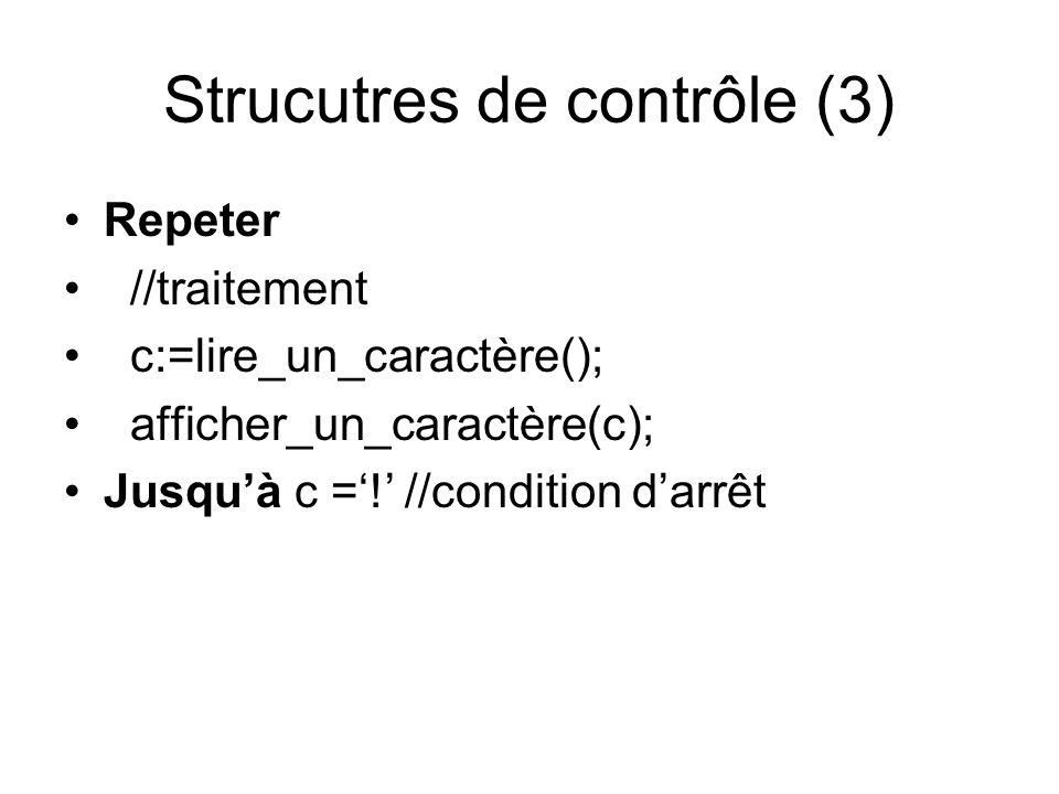 Strucutres de contrôle (3) Repeter //traitement c:=lire_un_caractère(); afficher_un_caractère(c); Jusquà c =! //condition darrêt