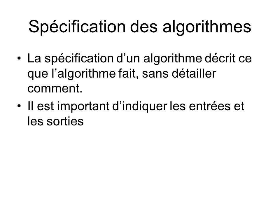 Spécification des algorithmes La spécification dun algorithme décrit ce que lalgorithme fait, sans détailler comment. Il est important dindiquer les e