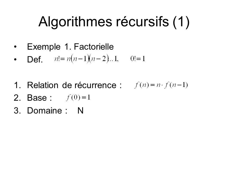 Algorithmes récursifs (1) Exemple 1. Factorielle Def. 1.Relation de récurrence : 2.Base : 3.Domaine : N