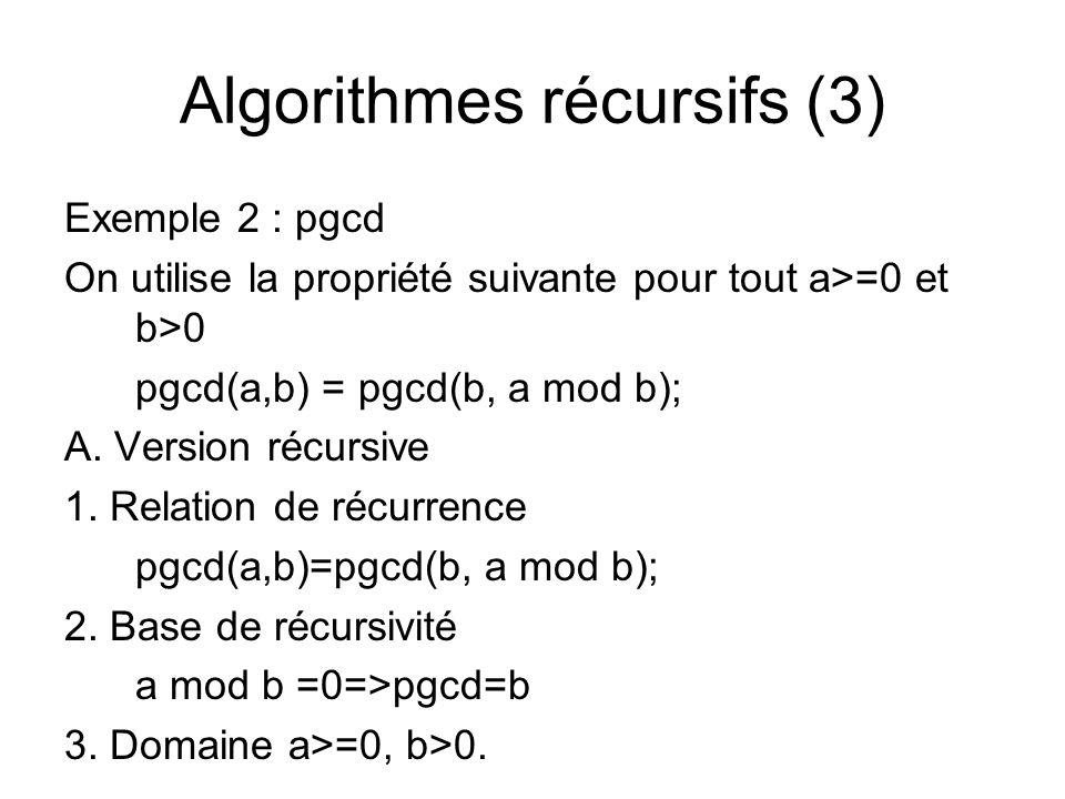 Algorithmes récursifs (3) Exemple 2 : pgcd On utilise la propriété suivante pour tout a>=0 et b>0 pgcd(a,b) = pgcd(b, a mod b); A. Version récursive 1