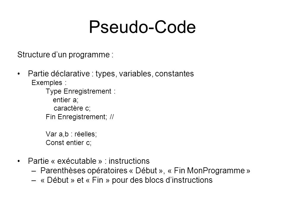 Pseudo-Code Structure dun programme : Partie déclarative : types, variables, constantes Exemples : Type Enregistrement : entier a; caractère c; Fin En