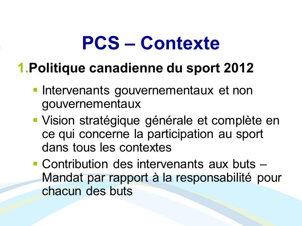 PCS – Contexte 1.Politique canadienne du sport 2012 Intervenants gouvernementaux et non gouvernementaux Vision stratégique générale et complète en ce