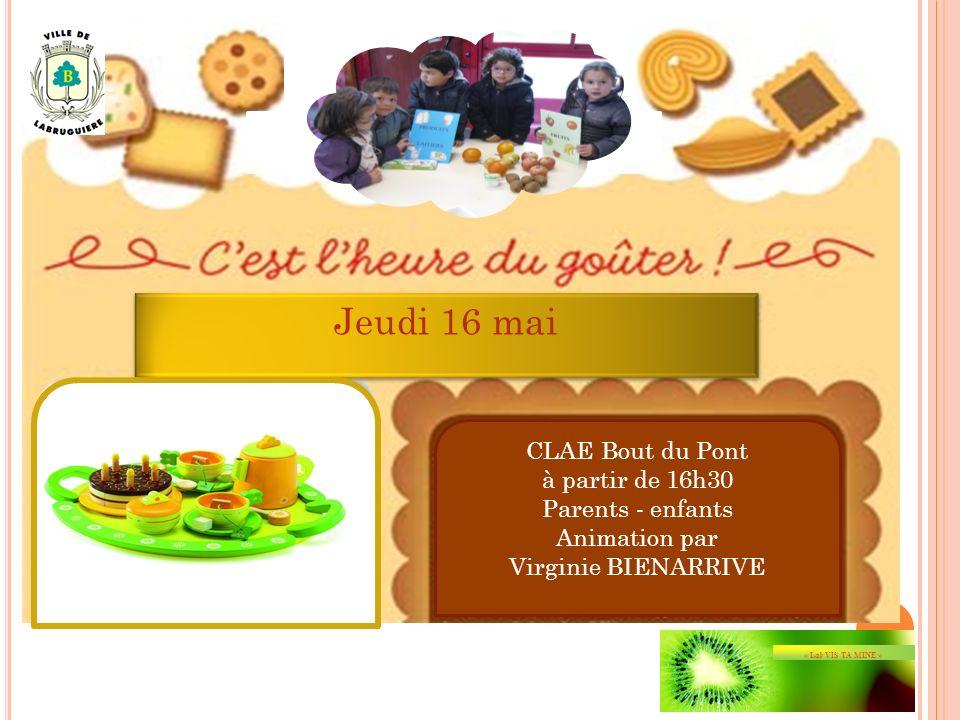 Jeudi 16 mai Jeudi 16 mai CLAE Bout du Pont à partir de 16h30 Parents - enfants Animation par Virginie BIENARRIVE