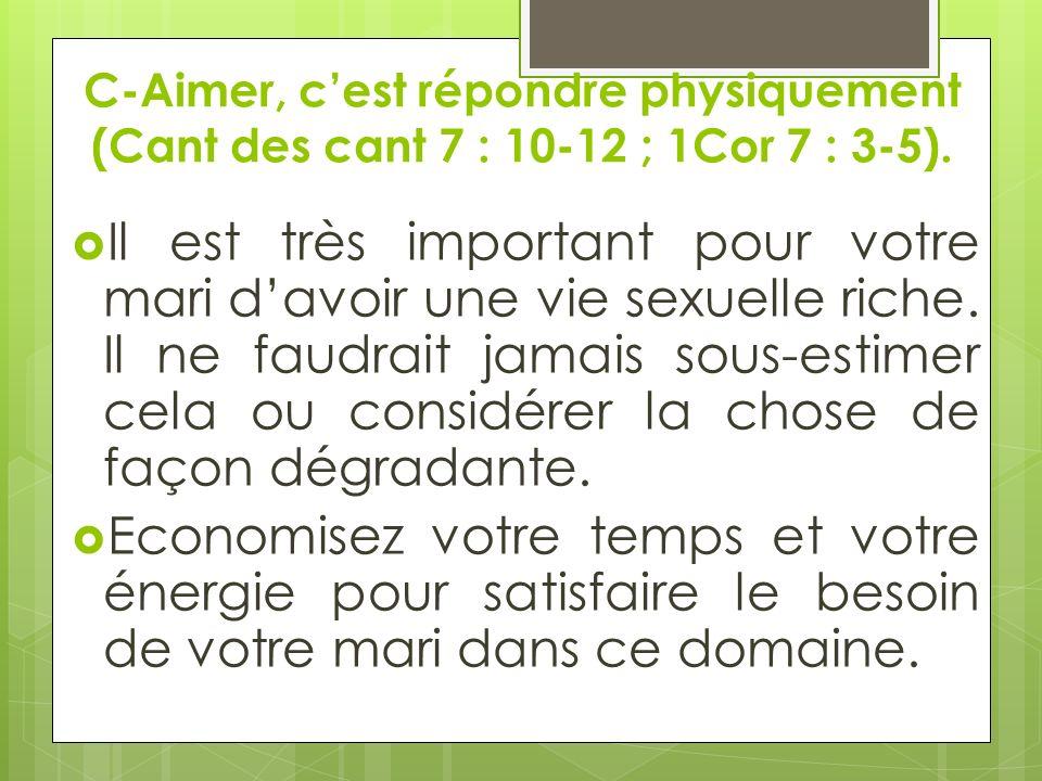 C-Aimer, cest répondre physiquement (Cant des cant 7 : 10-12 ; 1Cor 7 : 3-5). Il est très important pour votre mari davoir une vie sexuelle riche. Il