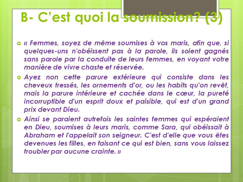 B- Cest quoi la soumission? (3) « Femmes, soyez de même soumises à vos maris, afin que, si quelques-uns n'obéissent pas à la parole, ils soient gagnés