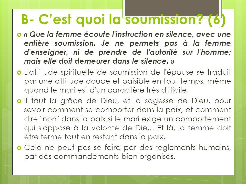 B- Cest quoi la soumission? (6) « Que la femme écoute l'instruction en silence, avec une entière soumission. Je ne permets pas à la femme d'enseigner,