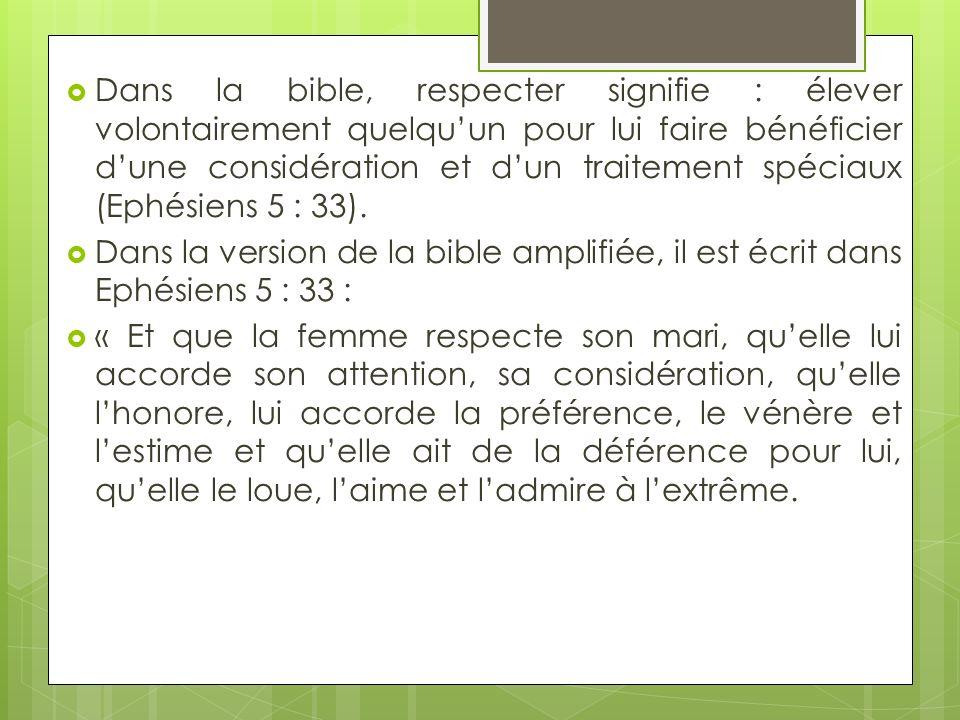 Dans la bible, respecter signifie : élever volontairement quelquun pour lui faire bénéficier dune considération et dun traitement spéciaux (Ephésiens