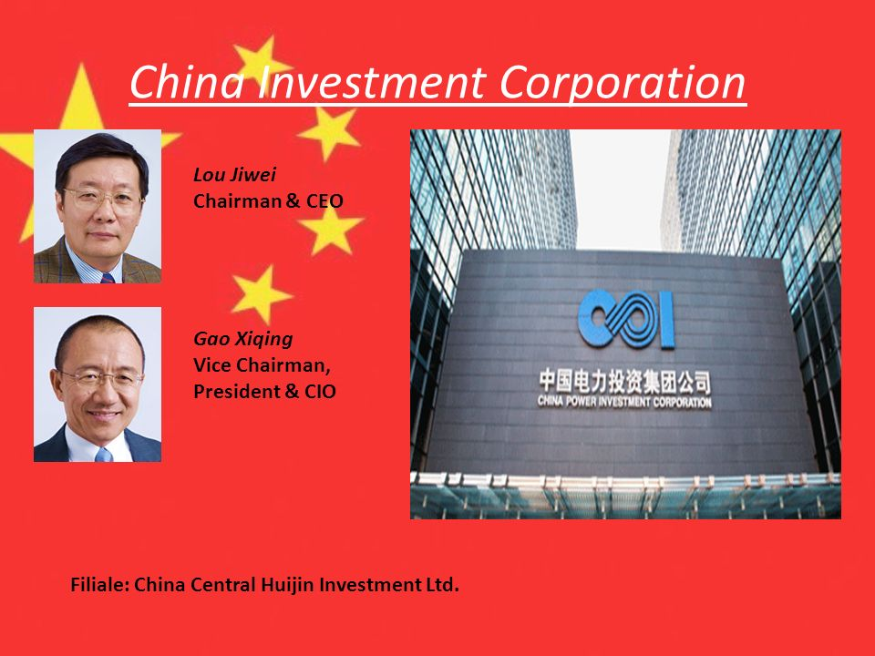 China Investment Corporation Lou Jiwei Chairman & CEO Gao Xiqing Vice Chairman, President & CIO Filiale: China Central Huijin Investment Ltd.