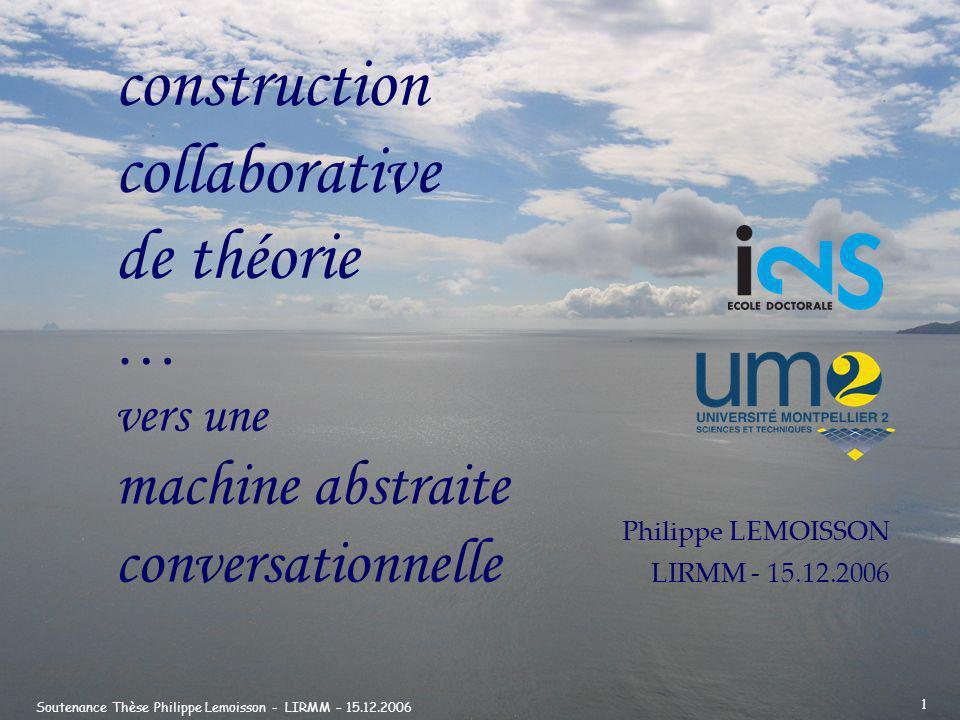 Soutenance Thèse Philippe Lemoisson - LIRMM – 15.12.2006 12 …T h é o r i e : définition semi-formelle Une théorie est un ensemble dexpressions vraies du langage formel tel que lapplication composée des raisonnements aux faits produise des expressions vraies.