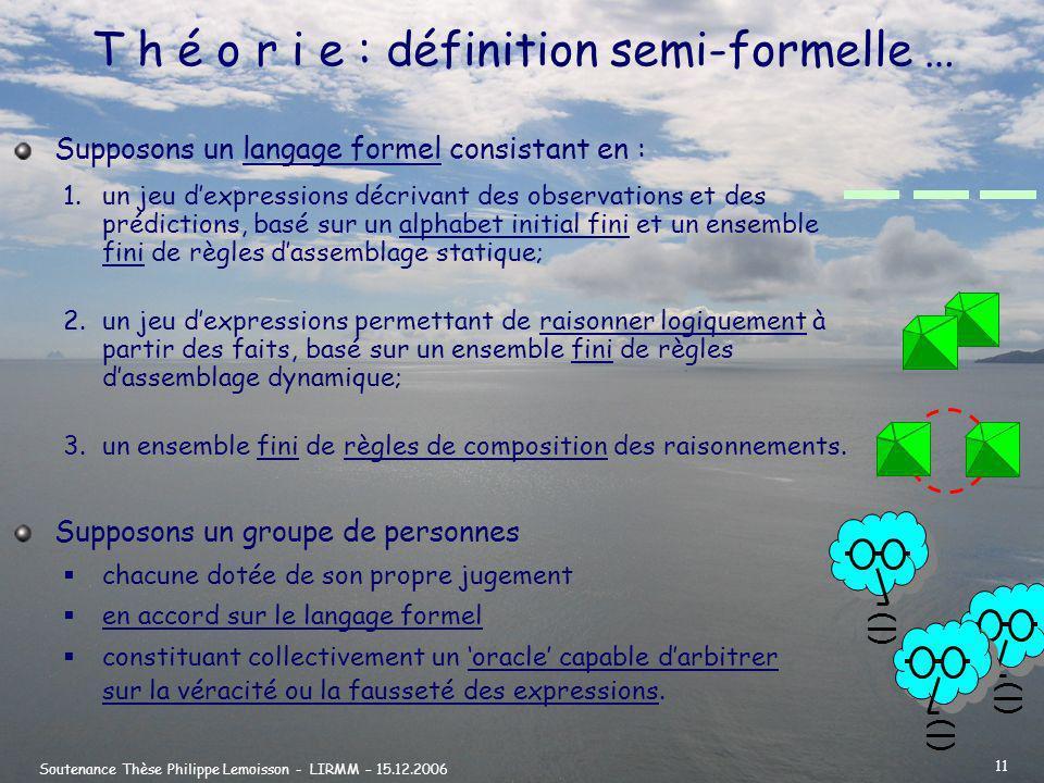 Soutenance Thèse Philippe Lemoisson - LIRMM – 15.12.2006 11 T h é o r i e : définition semi-formelle … 1.un jeu dexpressions décrivant des observations et des prédictions, basé sur un alphabet initial fini et un ensemble fini de règles dassemblage statique; 2.un jeu dexpressions permettant de raisonner logiquement à partir des faits, basé sur un ensemble fini de règles dassemblage dynamique; 3.un ensemble fini de règles de composition des raisonnements.