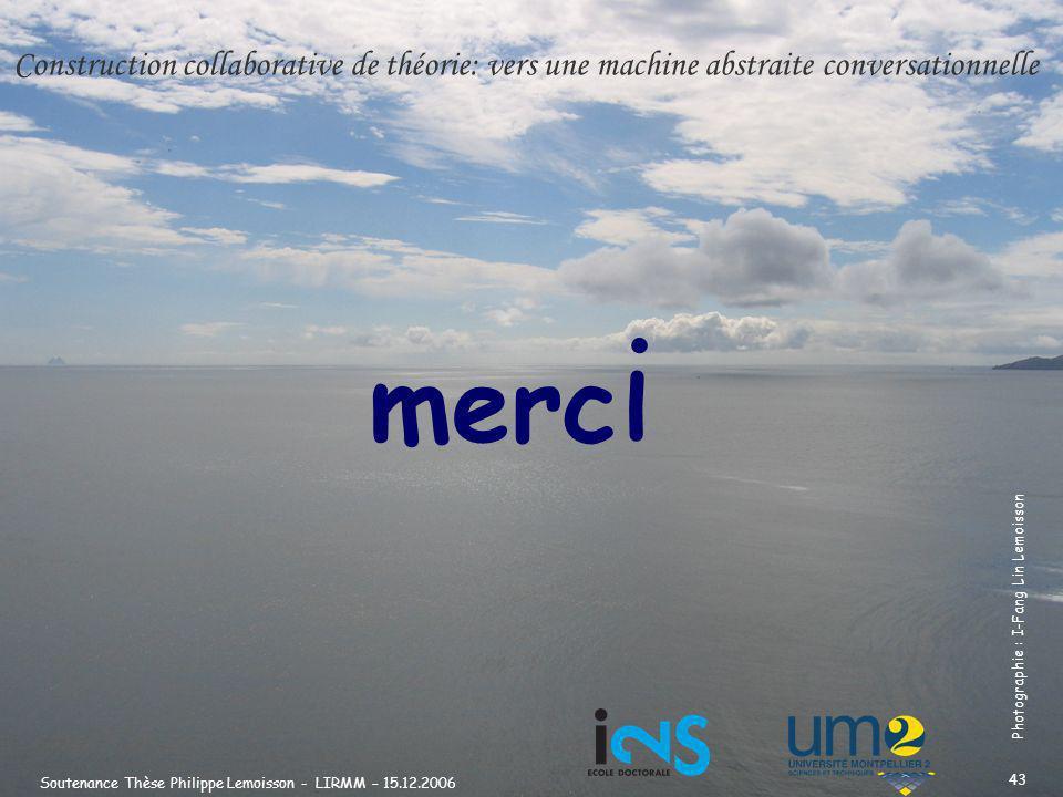 Soutenance Thèse Philippe Lemoisson - LIRMM – 15.12.2006 43 merc i Photographie : I-Fang Lin Lemoisson Construction collaborative de théorie: vers une machine abstraite conversationnelle