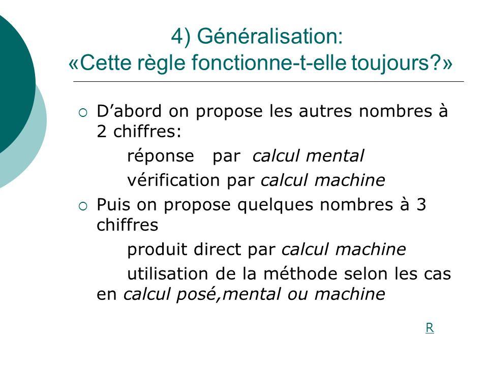 4) Généralisation: «Cette règle fonctionne-t-elle toujours?» Dabord on propose les autres nombres à 2 chiffres: réponse par calcul mental vérification