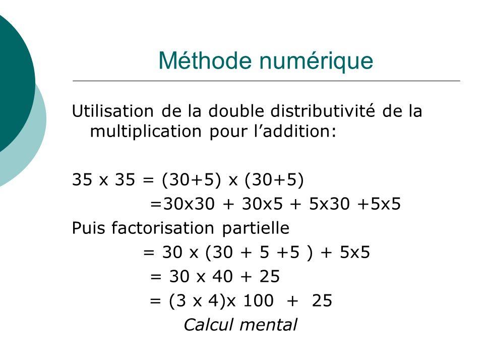 Méthode numérique Utilisation de la double distributivité de la multiplication pour laddition: 35 x 35 = (30+5) x (30+5) =30x30 + 30x5 + 5x30 +5x5 Pui