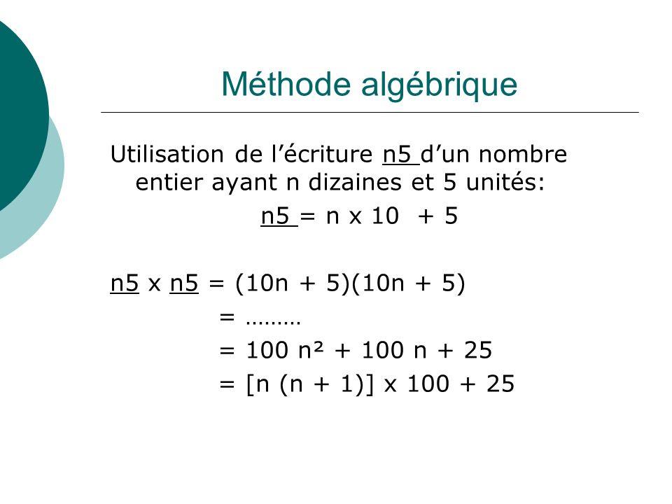 Méthode algébrique Utilisation de lécriture n5 dun nombre entier ayant n dizaines et 5 unités: n5 = n x 10 + 5 n5 x n5 = (10n + 5)(10n + 5) = ……… = 10