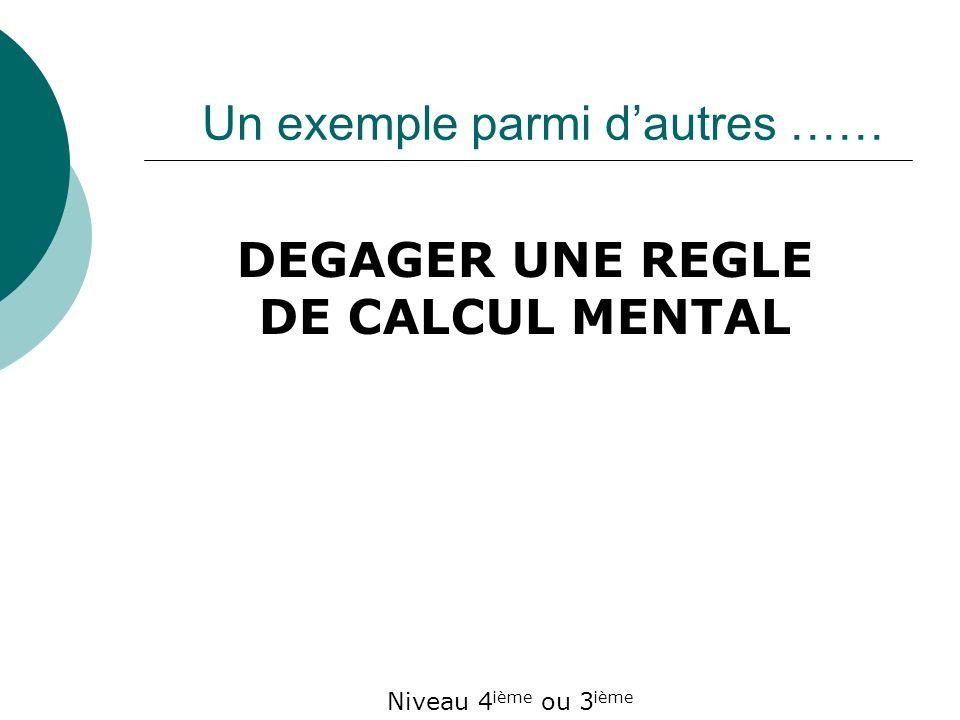 DEGAGER UNE REGLE DE CALCUL MENTAL Niveau 4 ième ou 3 ième Un exemple parmi dautres ……