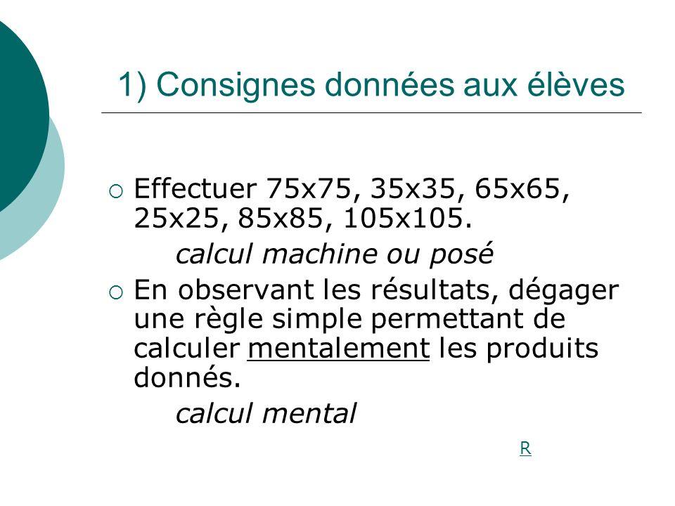 1) Consignes données aux élèves Effectuer 75x75, 35x35, 65x65, 25x25, 85x85, 105x105. calcul machine ou posé En observant les résultats, dégager une r