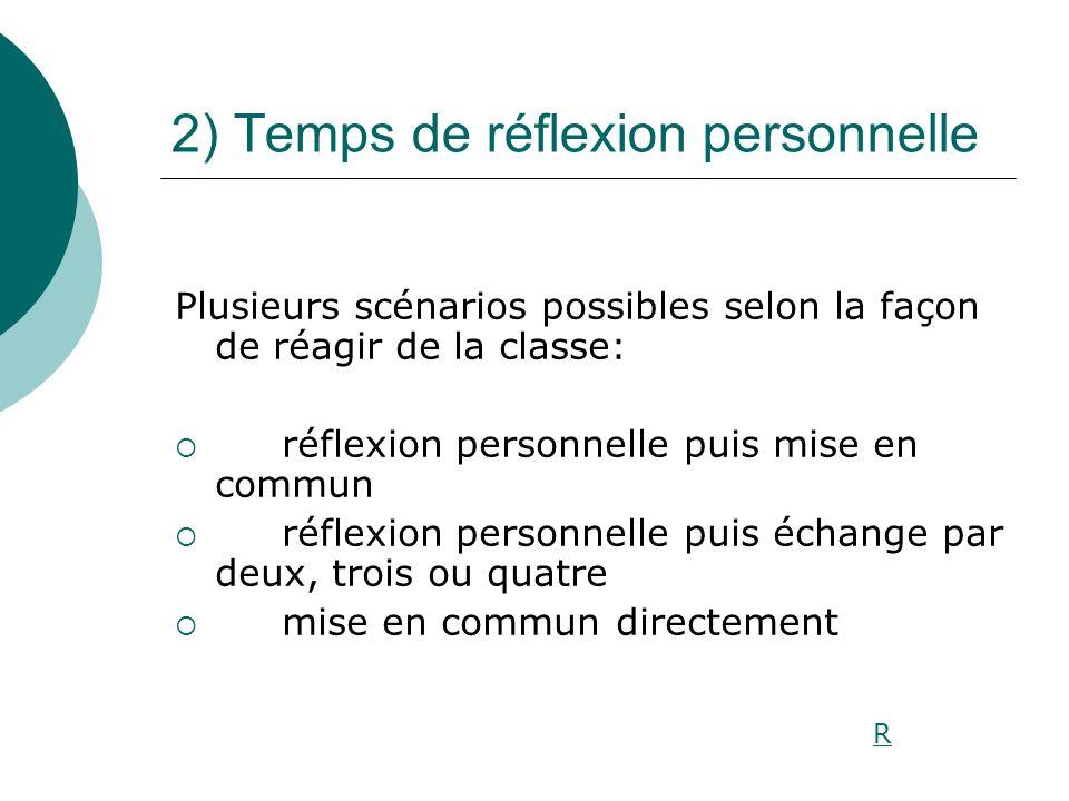 2) Temps de réflexion personnelle Plusieurs scénarios possibles selon la façon de réagir de la classe: réflexion personnelle puis mise en commun réfle