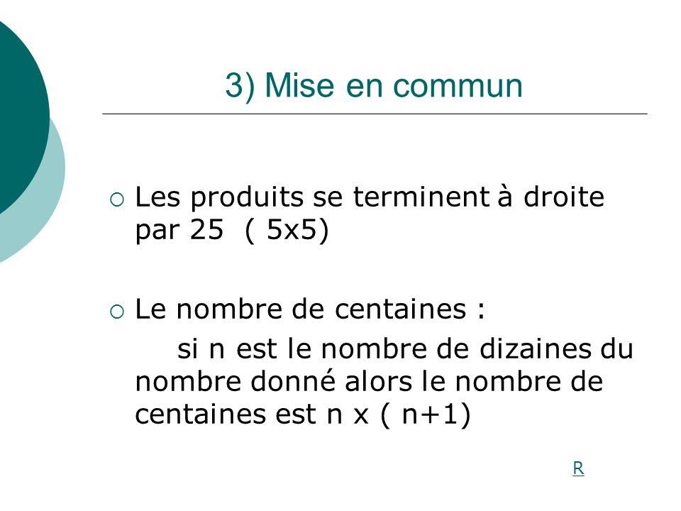 3) Mise en commun Les produits se terminent à droite par 25 ( 5x5) Le nombre de centaines : si n est le nombre de dizaines du nombre donné alors le no