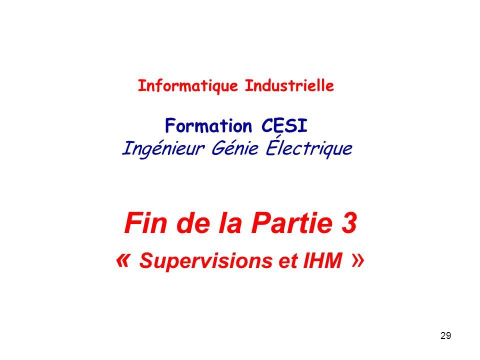 29 Fin de la Partie 3 « Supervisions et IHM » Informatique Industrielle Formation CESI Ingénieur Génie Électrique