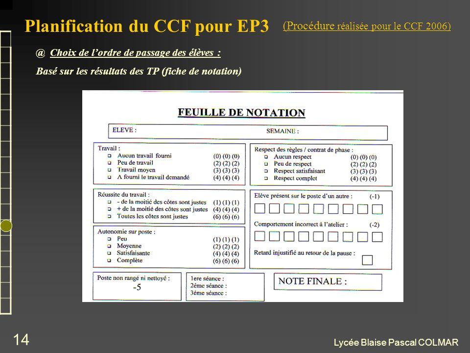 Lycée Blaise Pascal COLMAR 14 Planification du CCF pour EP3 @ Choix de lordre de passage des élèves : Basé sur les résultats des TP (fiche de notation