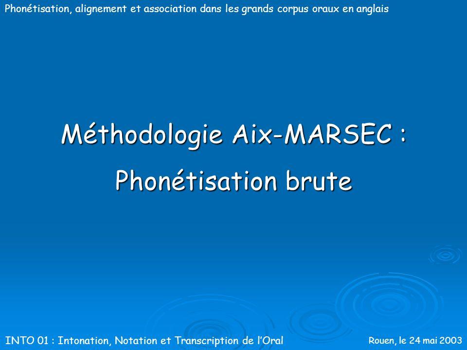 Rouen, le 24 mai 2003 Phonétisation, alignement et association dans les grands corpus oraux en anglais Méthodologie Aix-MARSEC 1.Phonétisation brute 2