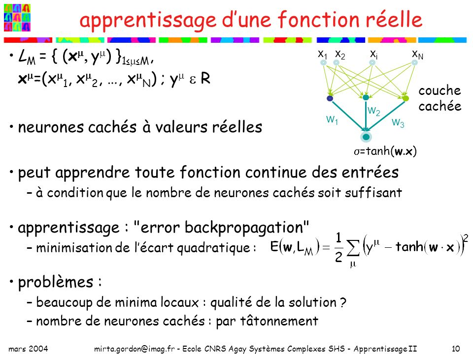 mars 2004mirta.gordon@imag.fr - Ecole CNRS Agay Systèmes Complexes SHS - Apprentissage II10 apprentissage dune fonction réelle L M = { (x y ) } 1 M, x =(x 1, x 2, …, x N ) ; y R neurones cachés à valeurs réelles peut apprendre toute fonction continue des entrées –à condition que le nombre de neurones cachés soit suffisant apprentissage : error backpropagation –minimisation de lécart quadratique : problèmes : –beaucoup de minima locaux : qualité de la solution .