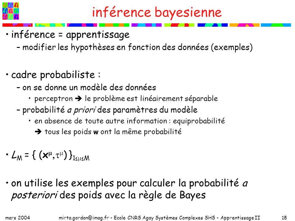 mars 2004mirta.gordon@imag.fr - Ecole CNRS Agay Systèmes Complexes SHS - Apprentissage II18 inférence bayesienne inférence = apprentissage –modifier les hypothèses en fonction des données (exemples) cadre probabiliste : –on se donne un modèle des données perceptron le problème est linéairement séparable –probabilité a priori des paramètres du modèle en absence de toute autre information : equiprobabilité tous les poids w ont la même probabilité L M = { (x ) } 1 M on utilise les exemples pour calculer la probabilité a posteriori des poids avec la règle de Bayes