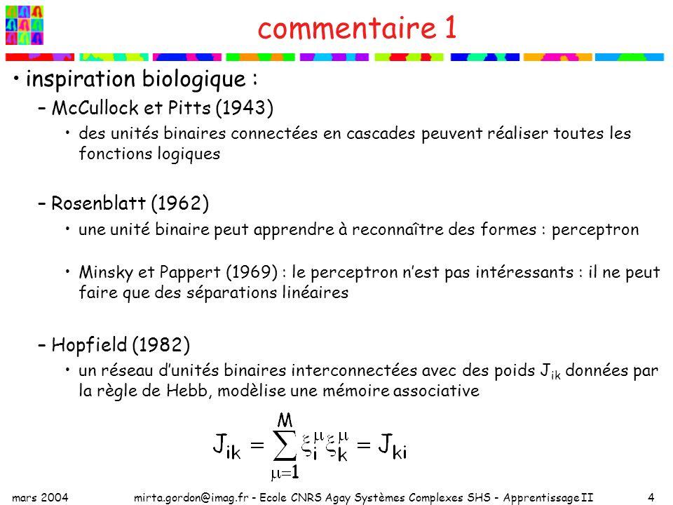 mars 2004mirta.gordon@imag.fr - Ecole CNRS Agay Systèmes Complexes SHS - Apprentissage II4 commentaire 1 inspiration biologique : –McCullock et Pitts (1943) des unités binaires connectées en cascades peuvent réaliser toutes les fonctions logiques –Rosenblatt (1962) une unité binaire peut apprendre à reconnaître des formes : perceptron Minsky et Pappert (1969) : le perceptron nest pas intéressants : il ne peut faire que des séparations linéaires –Hopfield (1982) un réseau dunités binaires interconnectées avec des poids J ik données par la règle de Hebb, modèlise une mémoire associative