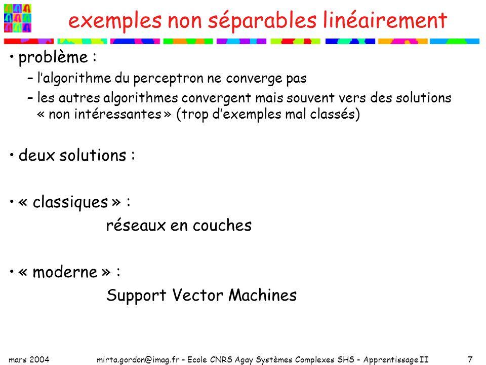 mars 2004mirta.gordon@imag.fr - Ecole CNRS Agay Systèmes Complexes SHS - Apprentissage II7 exemples non séparables linéairement problème : –lalgorithme du perceptron ne converge pas –les autres algorithmes convergent mais souvent vers des solutions « non intéressantes » (trop dexemples mal classés) deux solutions : « classiques » : réseaux en couches « moderne » : Support Vector Machines