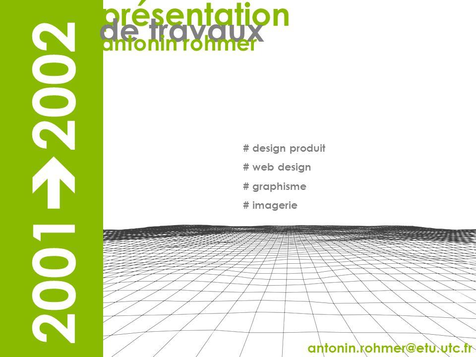présentation # design produit # web design # graphisme # imagerie antonin.rohmer@etu.utc.fr 2001 2002 présentation de travaux antonin rohmer