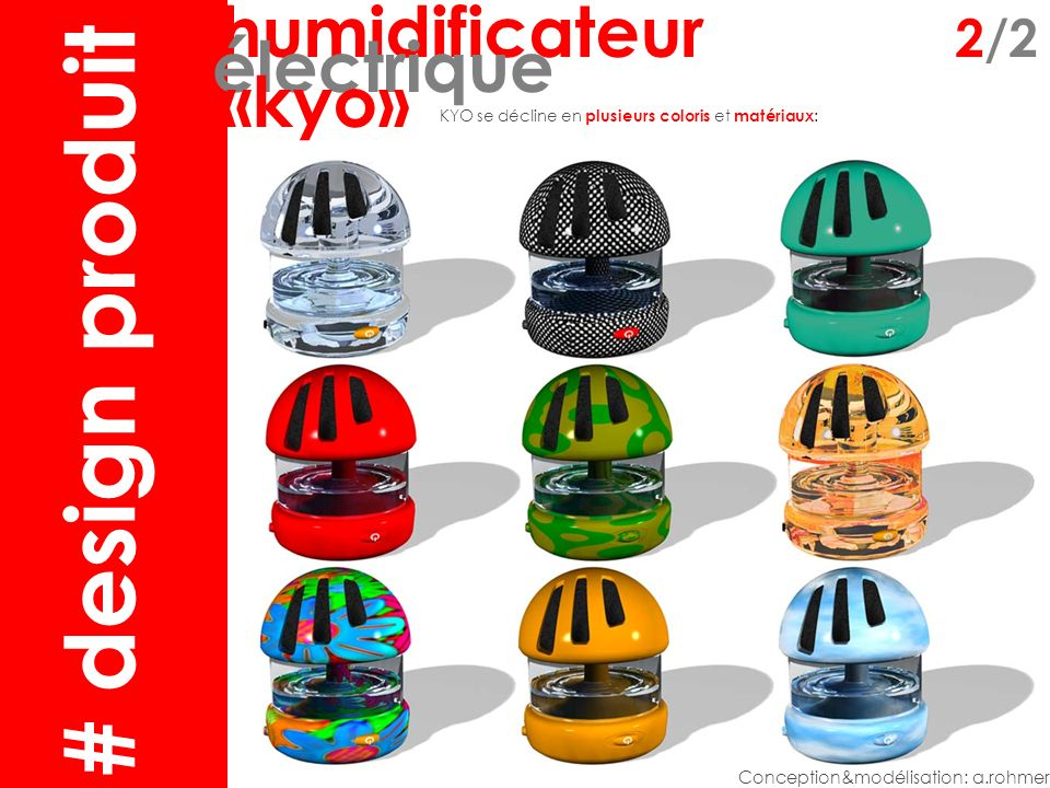 humidificateur2 humidificateur 2/2 électrique «kyo» Conception&modélisation: a.rohmer KYO se décline en plusieurs coloris et matériaux : # design produit