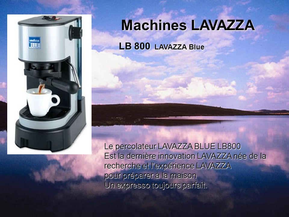 Machines LAVAZZA LB 800 LAVAZZA Blue Le percolateur LAVAZZA BLUE LB800 Est la dernière innovation LAVAZZA née de la recherche et lexpérience LAVAZZA p