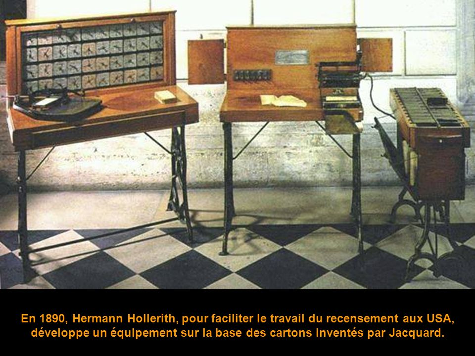 En 1890, Hermann Hollerith, pour faciliter le travail du recensement aux USA, développe un équipement sur la base des cartons inventés par Jacquard.