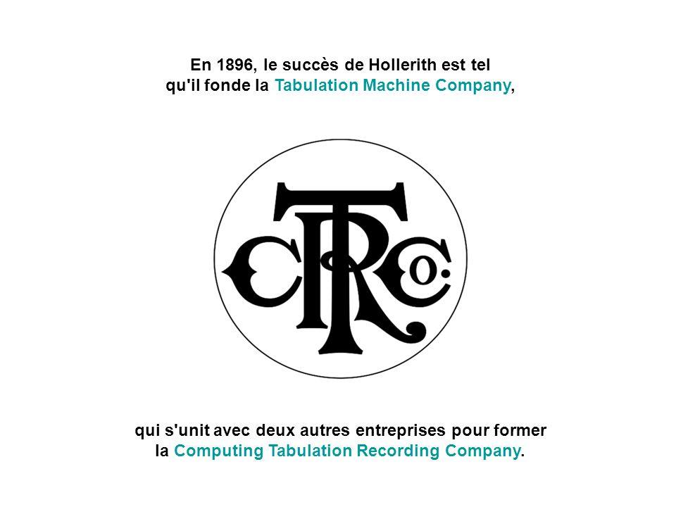 En 1896, le succès de Hollerith est tel qu il fonde la Tabulation Machine Company, qui s unit avec deux autres entreprises pour former la Computing Tabulation Recording Company.