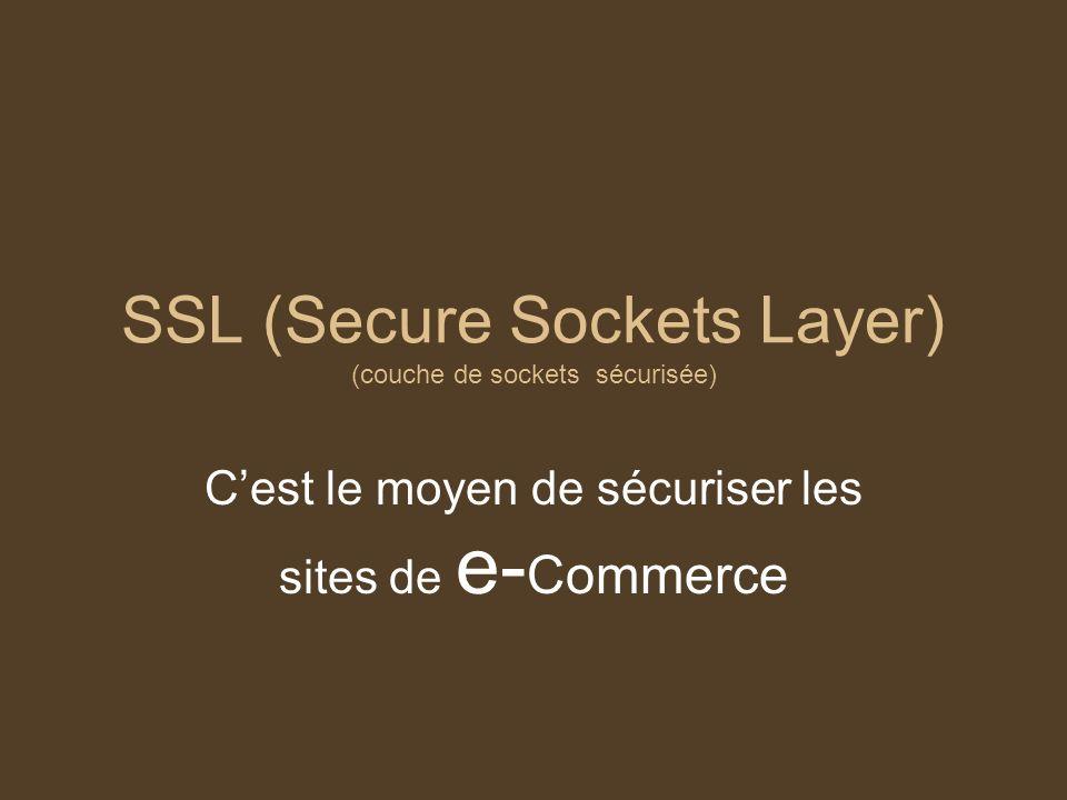 SSL (Secure Sockets Layer) (couche de sockets sécurisée) Cest le moyen de sécuriser les sites de e- Commerce