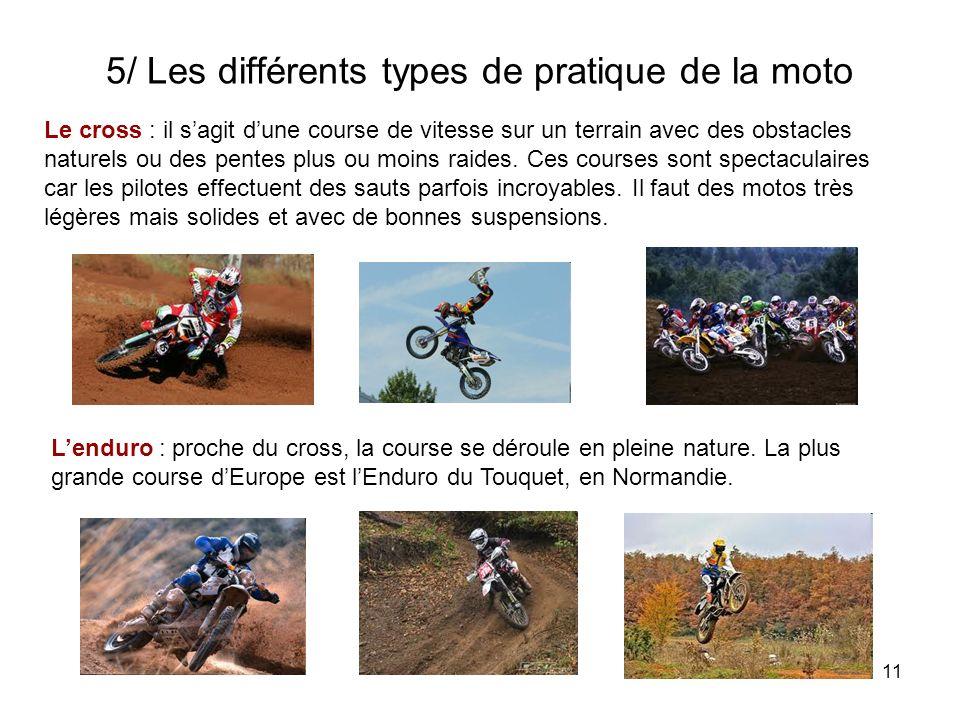 11 5/ Les différents types de pratique de la moto Le cross : il sagit dune course de vitesse sur un terrain avec des obstacles naturels ou des pentes plus ou moins raides.